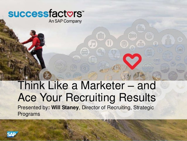 Think Like a Marketer – and Ace Your Recruiting Results Presented by: Will Staney, Director of Recruiting, Strategic Progr...