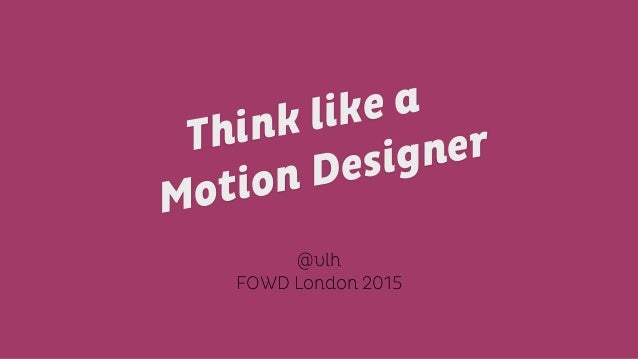 @vlh FOWD London 2015 Motion DesignerThink like a