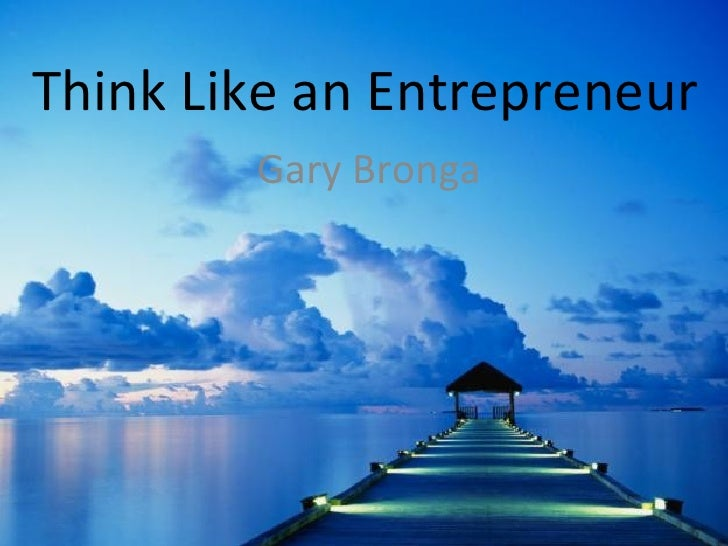 Think Like an Entrepreneur        Gary Bronga