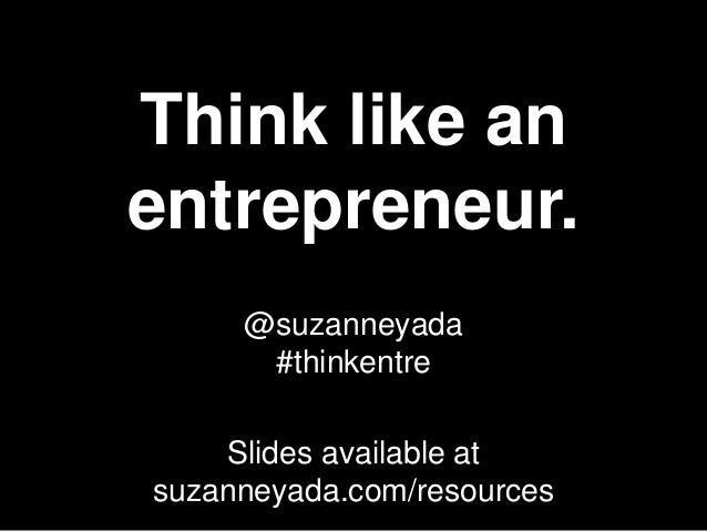 Think like anentrepreneur.     @suzanneyada      #thinkentre    Slides available atsuzanneyada.com/resources