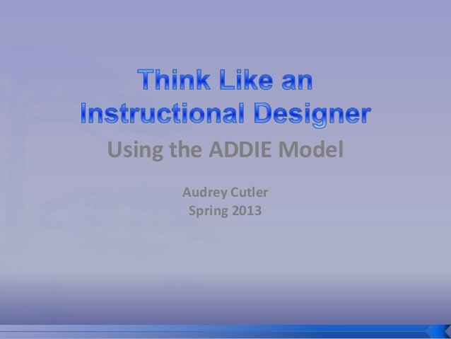 Using the ADDIE Model      Audrey Cutler       Spring 2013