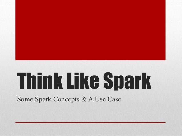 Think Like Spark: Some Spark Concepts and a Use Case