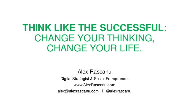 THINK LIKE THE SUCCESSFUL: CHANGE YOUR THINKING, CHANGE YOUR LIFE. Alex Rascanu Digital Strategist & Social Entrepreneur w...