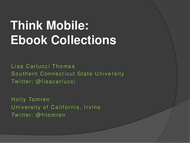 Think Mobile: Ebook Collections Lisa Carlucci Thomas Southern Connecticut State University Twitter: @lisacarlucci Holly To...