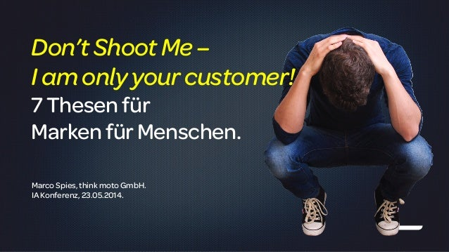 ! Marco Spies, think moto GmbH. IA Konferenz, 23.05.2014. Don'tShootMe– I amonly yourcustomer! 7Thesenfür MarkenfürMensche...