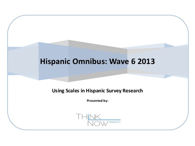 Hispanic Omnibus: Wave 6 2013  Using Scales in Hispanic Survey Research Presented by: