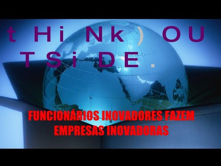 tHiNk ) OUTSiDE .   FUNCIONÁRIOS INOVADORES FAZEM EMPRESAS INOVADORAS