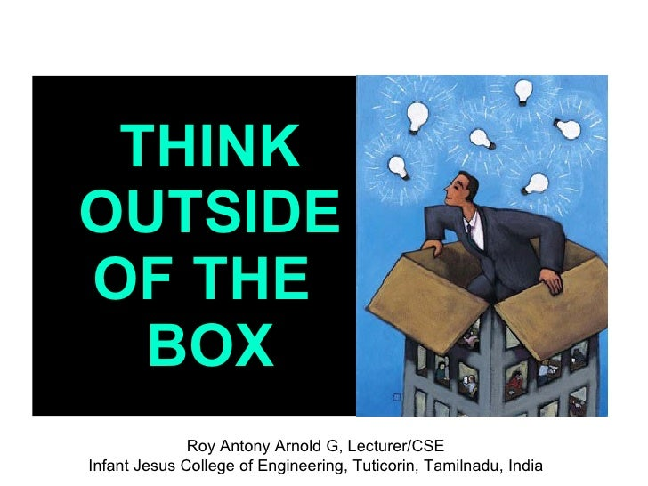 THINK OUTSIDE OF THE   BOX               Roy Antony Arnold G, Lecturer/CSE Infant Jesus College of Engineering, Tuticorin,...