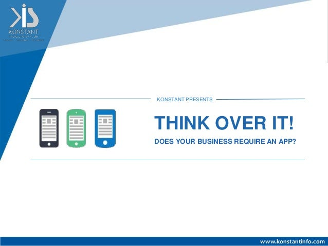www.konstantinfo.com KONSTANT PRESENTS THINK OVER IT! DOES YOUR BUSINESS REQUIRE AN APP?