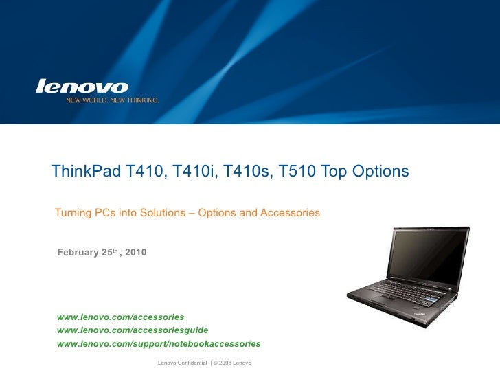 ThinkPad T410, T410i, T410s, T510 Top Options  Turning PCs into Solutions – Options and Accessories February 25 th  , 2010...