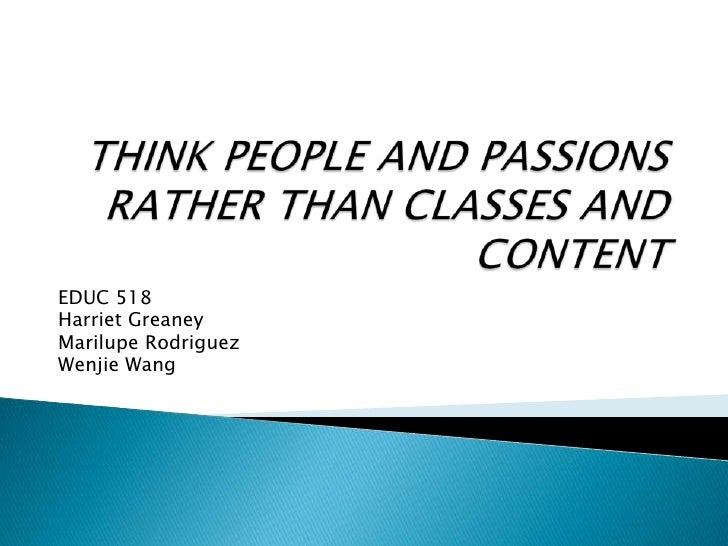 THINK PEOPLE AND PASSIONS RATHER THAN CLASSES AND CONTENT<br />EDUC 518<br />Harriet Greaney<br />Marilupe Rodriguez<br />...