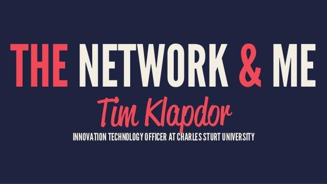 THE NETWORK & ME Tim KlapdorINNOVATION TECHNOLOGY OFFICER AT CHARLES STURT UNIVERSITY