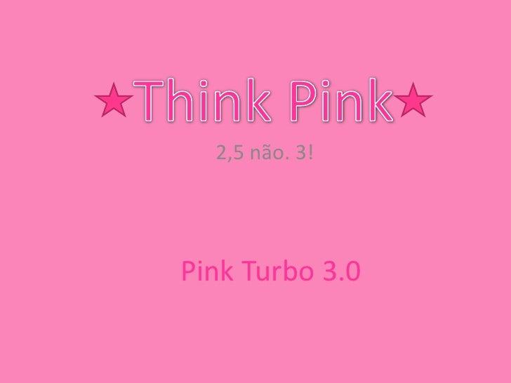 Think Pink<br />2,5 não. 3!<br />Pink Turbo 3.0<br />