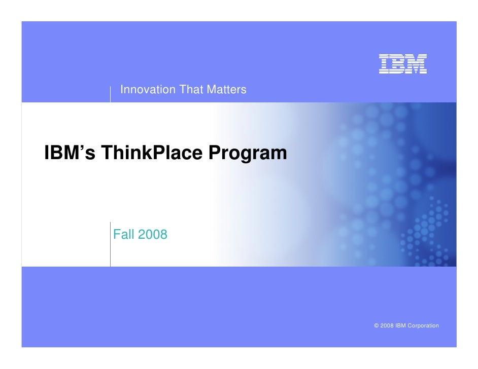 Innovation That MattersIBM's ThinkPlace Program      Fall 2008                                 © 2008 IBM Corporation