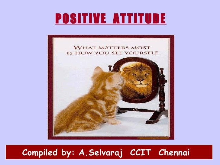 POSITIVE  ATTITUDE <ul><li>  Compiled by: A.Selvaraj  CCIT  Chennai </li></ul>