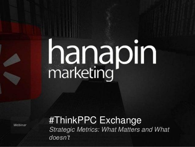 Webinar  #ThinkPPC Exchange Strategic Metrics: What Matters and What doesn't #thinkppc