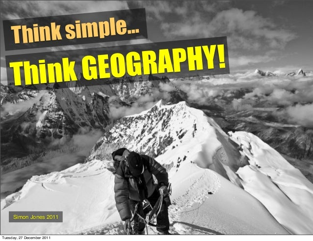 Think simple... Simon Jones 2011 Think GEOGRAPHY! Tuesday, 27 December 2011