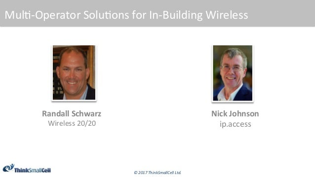 ©	2017	ThinkSmallCell	Ltd.	 Mul$-Operator	Solu$ons	for	In-Building	Wireless	 Randall	Schwarz	 Wireless	20/20	 Nick	Johnson...