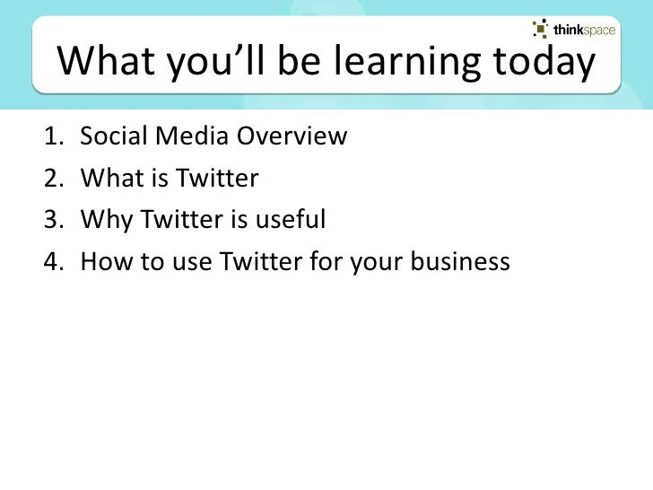 What you'll be learning today 1.   Social Media Overview 2.   What is Twitter 3.   Why Twitter is useful 4.   How to use T...