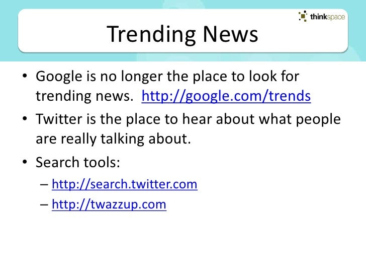 Trending News • Google is no longer the place to look for   trending news. http://google.com/trends • Twitter is the place...
