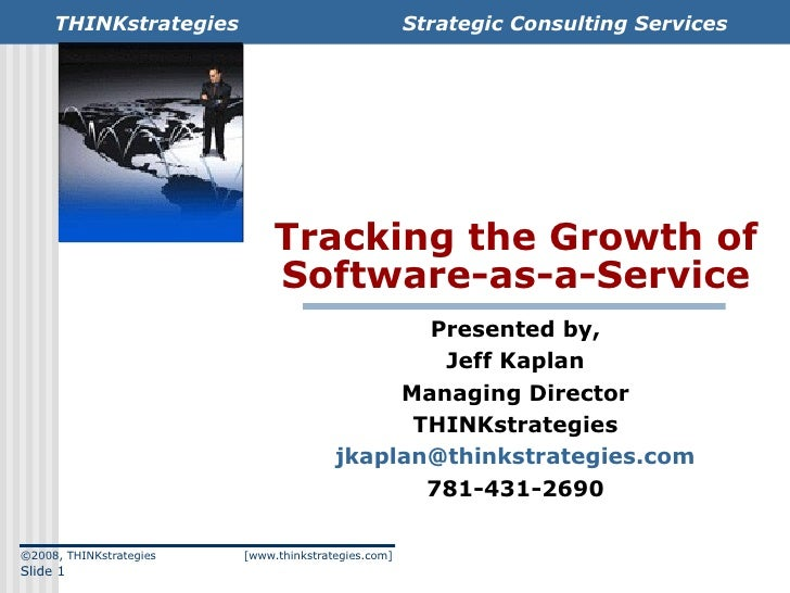 Tracking the Growth of Software-as-a-Service Presented by, Jeff Kaplan Managing Director THINKstrategies [email_address] 7...