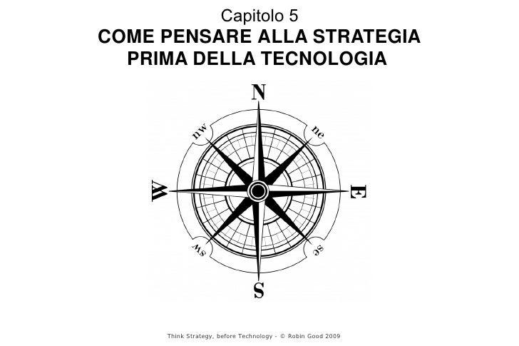 Capitolo 5 COME PENSARE ALLA STRATEGIA   PRIMA DELLA TECNOLOGIA          Think Strategy, before Technology - © Robin Good ...