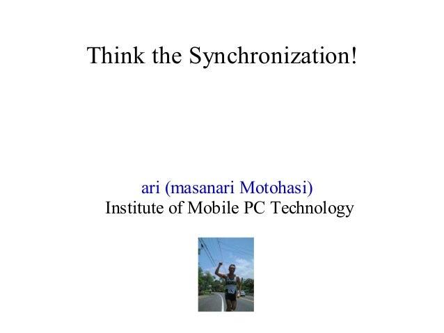 Think the Synchronization!  ari (masanari Motohasi) Institute of Mobile PC Technology