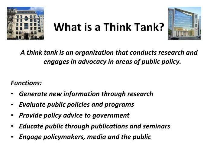 What is a Think Tank?   <ul><li>A think tank is an organization that conducts research and engages in advocacy in areas of...