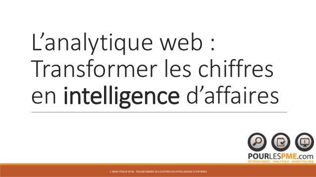 L'analytique web : Transformer les chiffres en intelligence d'affaires L'ANALYTIQUE WEB : TRANSFORMER LES CHIFFRES EN INTE...