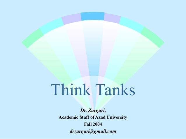 Think Tanks Dr. Zargari, Academic Staff of Azad University Fall 2004 drzargari@gmail.com