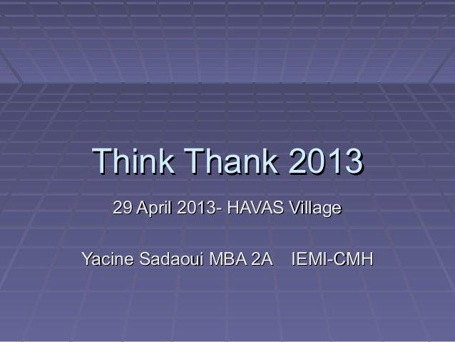 Think Thank 2013Think Thank 201329 April 2013- HAVAS Village29 April 2013- HAVAS VillageYacine Sadaoui MBA 2A IEMI-CMHYaci...