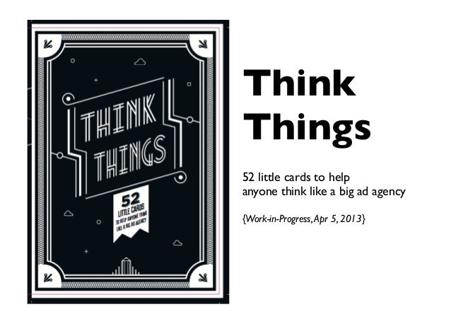 ThinkThings52 little cards to helpanyone think like a big ad agency{Work-in-Progress,Apr 5, 2013}