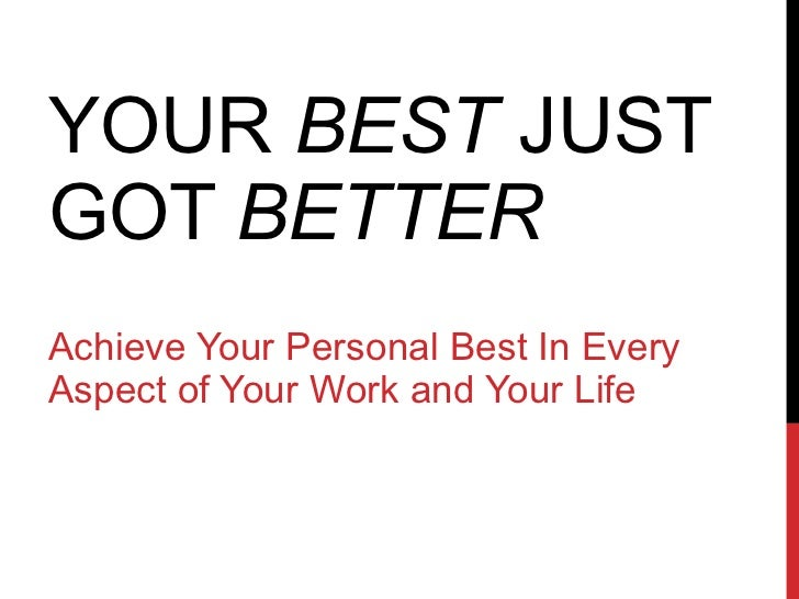 YOUR  BEST  JUST GOT  BETTER Achieve Your Personal Best In Every Aspect of Your Work and Your Life