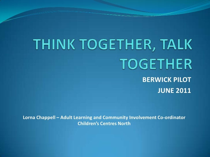 THINK TOGETHER, TALK TOGETHER<br />BERWICK PILOT<br />JUNE 2011<br />Lorna Chappell – Adult Learning and Community Involve...