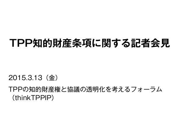 TPP知的財産条項に関する記者会見 2015.3.13(金) TPPの知的財産権と協議の透明化を考えるフォーラム (thinkTPPIP)