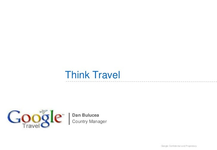 Think Travel Dan Bulucea Country Manager                   Google Confidential and Proprietary
