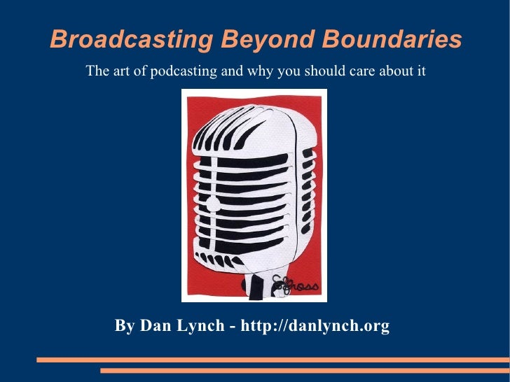 Broadcasting Beyond Boundaries The art of podcasting and why you should care about it By Dan Lynch -   http://danlynch.org