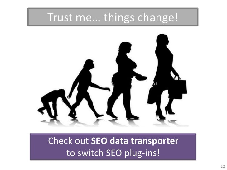 Trust me… things change!Check out SEO data transporter    to switch SEO plug-ins!                                 22