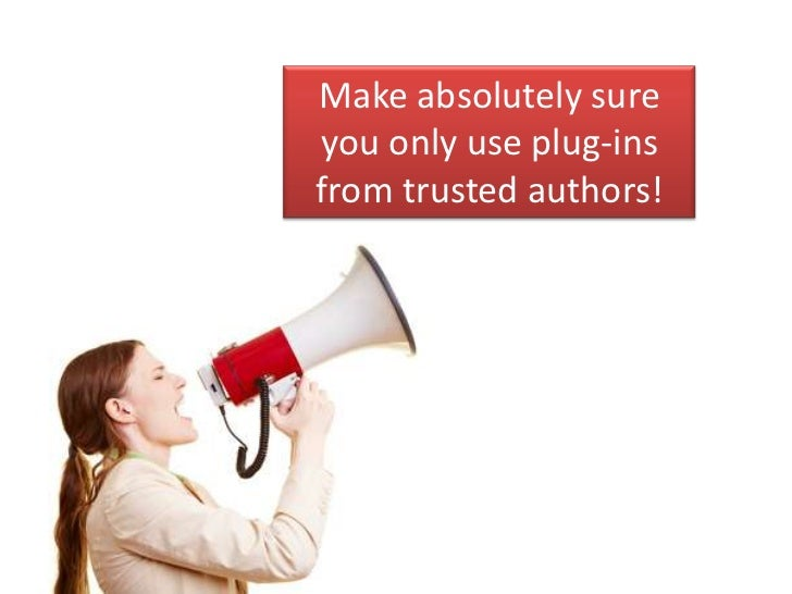 Make absolutely sureyou only use plug-insfrom trusted authors!