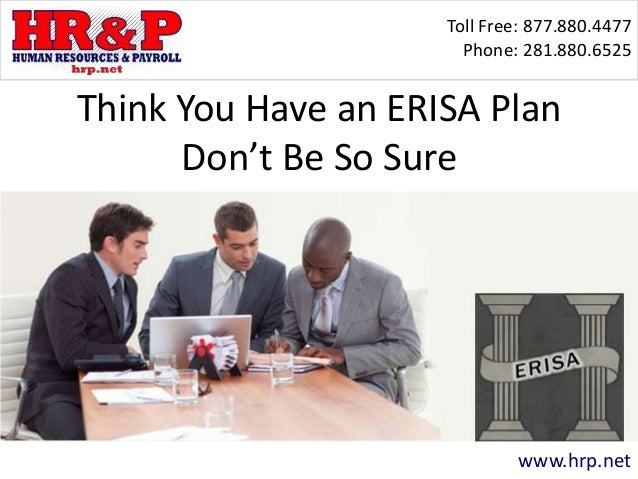 Toll Free: 877.880.4477 Phone: 281.880.6525 www.hrp.net Think You Have an ERISA Plan Don't Be So Sure