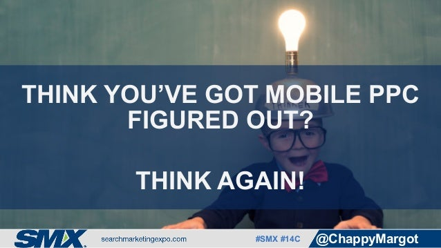 #SMX #14C @ChappyMargot THINK YOU'VE GOT MOBILE PPC FIGURED OUT? THINK AGAIN!