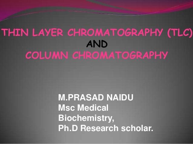 THIN LAYER CHROMATOGRAPHY (TLC) AND COLUMN CHROMATOGRAPHY M.PRASAD NAIDU Msc Medical Biochemistry, Ph.D Research scholar.