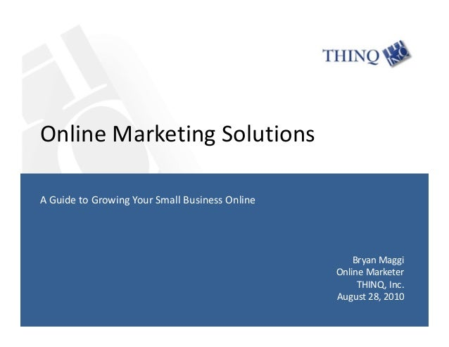 Online Marketing Solutions Bryan Maggi Online Marketer THINQ, Inc. August 28, 2010 A Guide to Growing Your Small Business ...