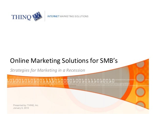 Online Marketing Solutions for SMB's Strategies for Marketing in a Recession Presented by: THINQ, Inc. January 6, 2010 INT...