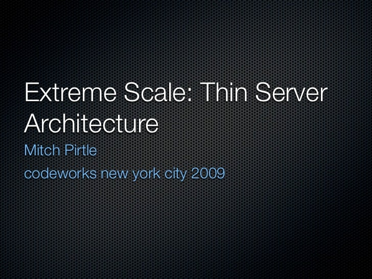 Extreme Scale: Thin Server Architecture Mitch Pirtle codeworks new york city 2009