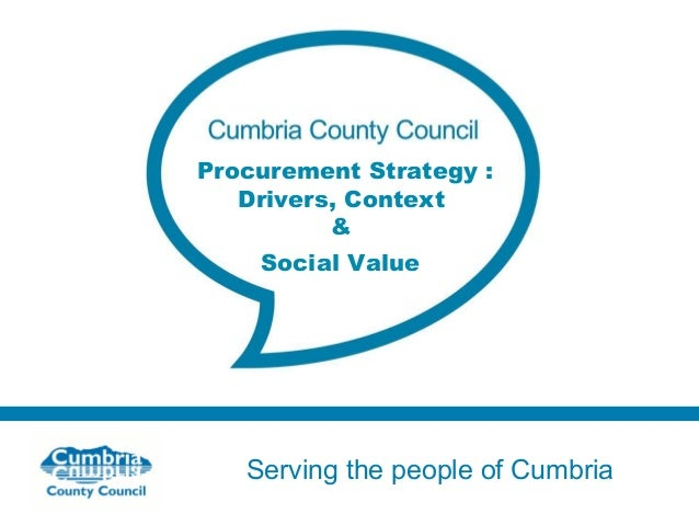 Procurement Strategy : Drivers, Context & Social Value  Serving the people of Cumbria