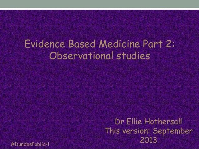 Dr Ellie Hothersall This version: September 2013#DundeePublicH Evidence Based Medicine Part 2: Observational studies