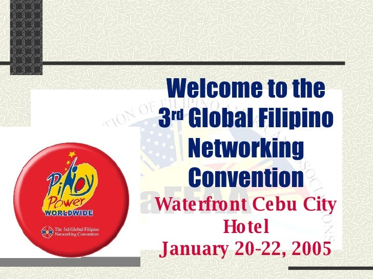 Welcome to the 3 rd  Global Filipino Networking Convention Waterfront Cebu City Hotel January 20-22, 2005