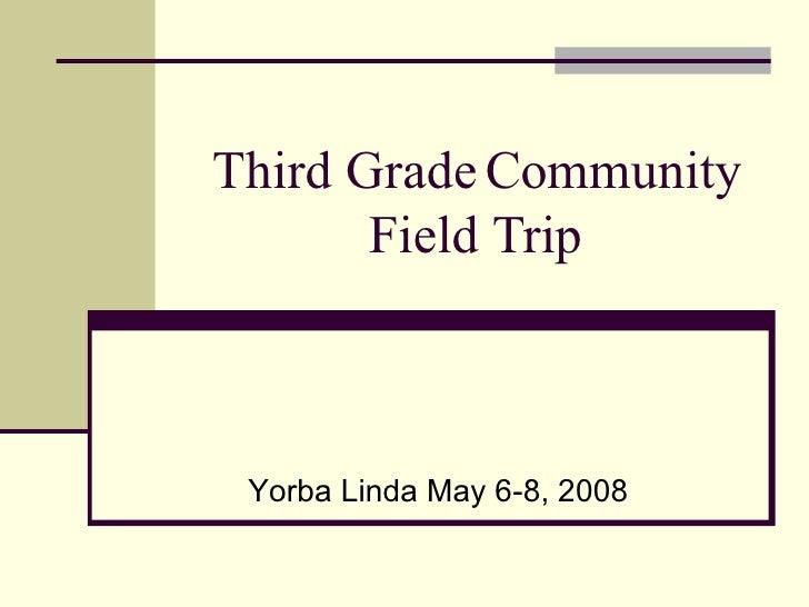 Third Grade Community Field Trip Yorba Linda May 6-8, 2008