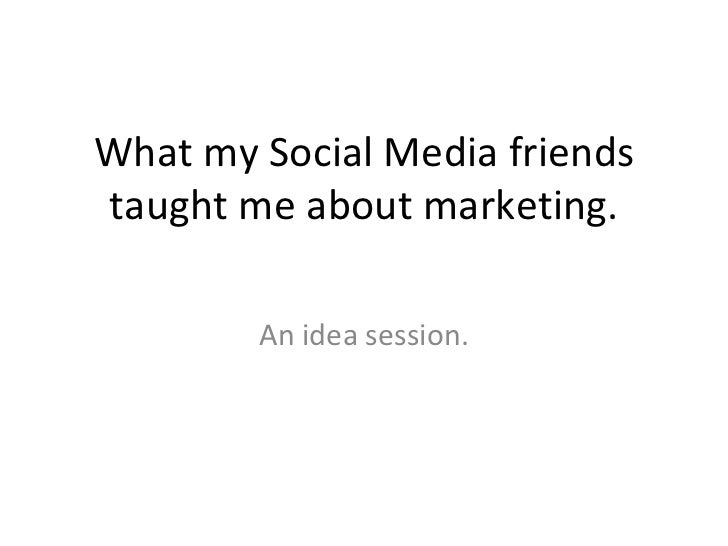 What my Social Media friends taught me about marketing. An idea session.